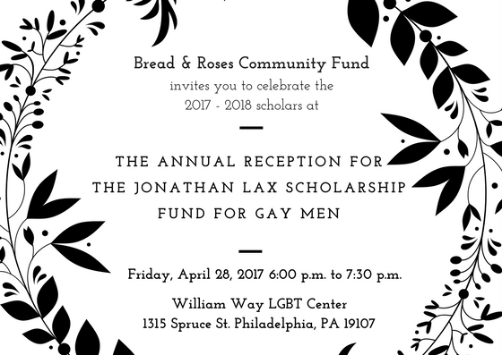 "A white image with black vines on the side. Text reads ""Bread & Roses Community Fund invites you to celebrate the 2017-2018 scholars at the annual reception for the Jonathan Lax Scholarship Fund for Gay Men on April 28, 2017 from 6:00 to 7:30 p.m. at the William Way LGBT Center."