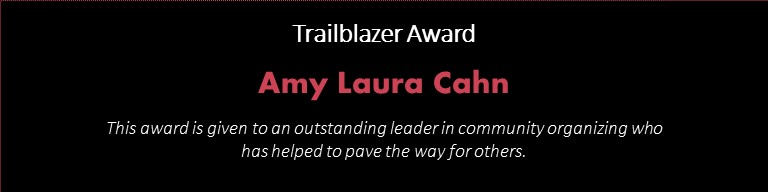 Trailblazer Award/ Amy Laura Cahn/ This award is given to an outstanding leader in community organizing who has helped to pave the way for others.