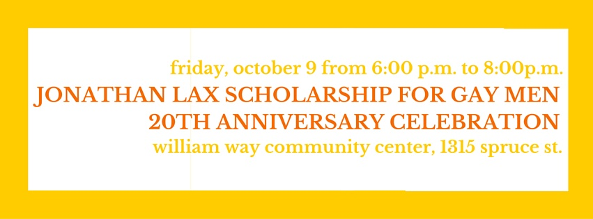 Friday October 9th from 6pm to 8pm. Jonathan Lax Scholarship for Gay Men. 20th Anniversary Celebration. William Way Community Center, 1315 Spruce St.